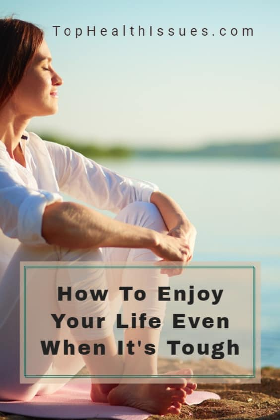 How To Enjoy Your Life Even When It's Tough